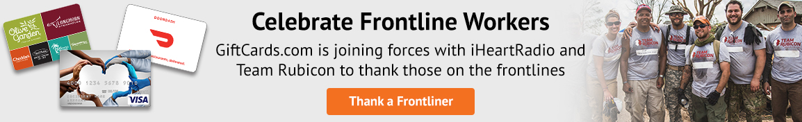 Celebrate Frontline Workers.  GiftCards.com is joining forces with iHeartRadio and Team Rubicon to thank those on the frontlines.  Thank a Frontliner.